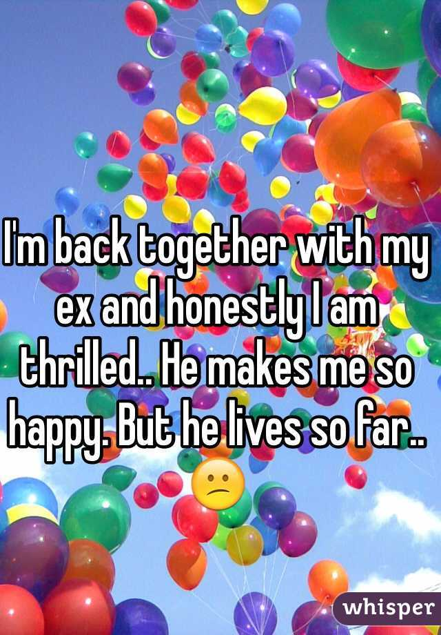 I'm back together with my ex and honestly I am thrilled.. He makes me so happy. But he lives so far..😕