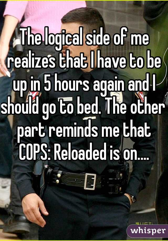 The logical side of me realizes that I have to be up in 5 hours again and I should go to bed. The other part reminds me that COPS: Reloaded is on....