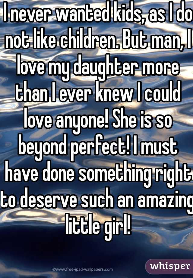 I never wanted kids, as I do not like children. But man, I love my daughter more than I ever knew I could love anyone! She is so beyond perfect! I must have done something right to deserve such an amazing little girl!