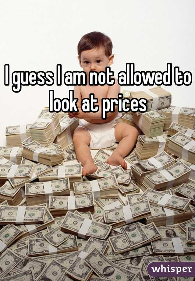 I guess I am not allowed to look at prices
