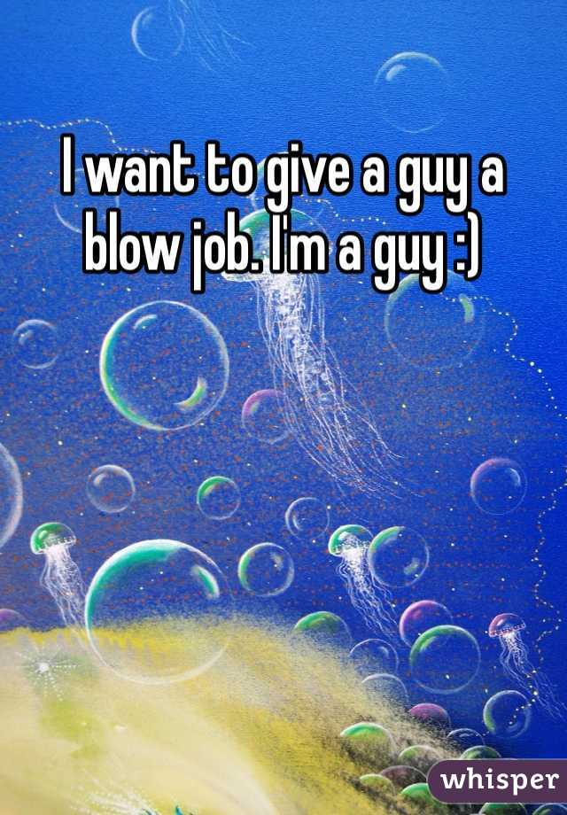 I want to give a guy a blow job. I'm a guy :)