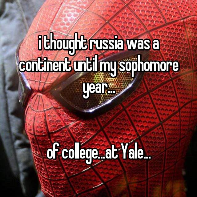 i thought russia was a continent until my sophomore year...   of college...at Yale...