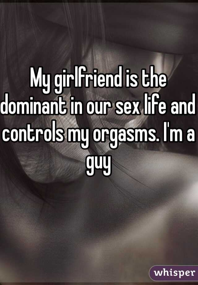 My girlfriend is the dominant in our sex life and controls my orgasms.