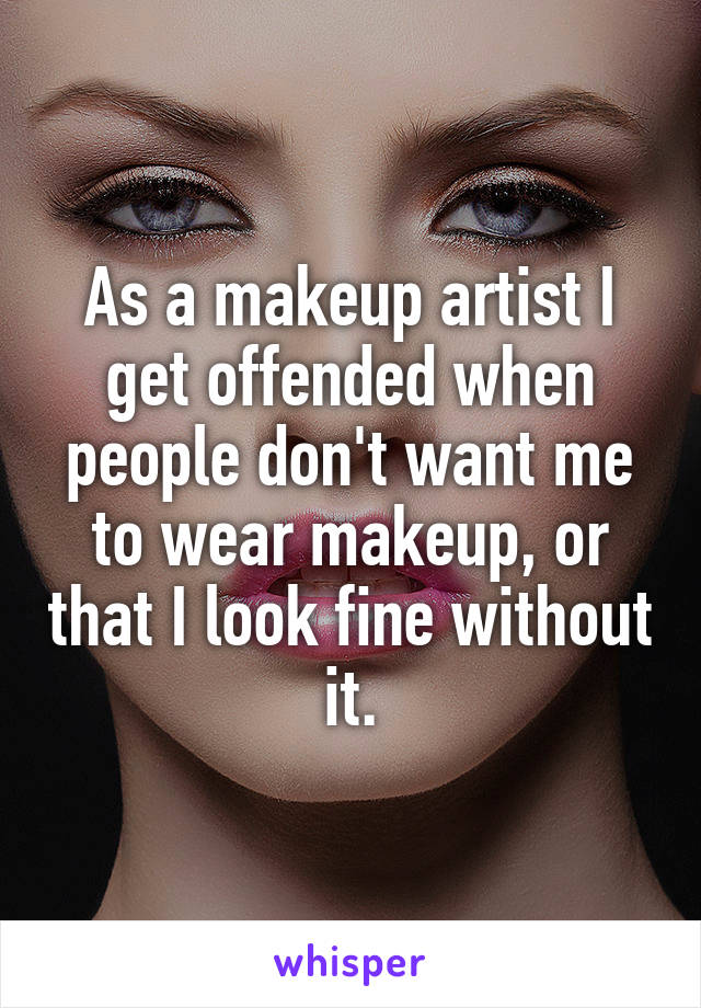 As a makeup artist I get offended when people don't want me to wear makeup, or that I look fine without it.