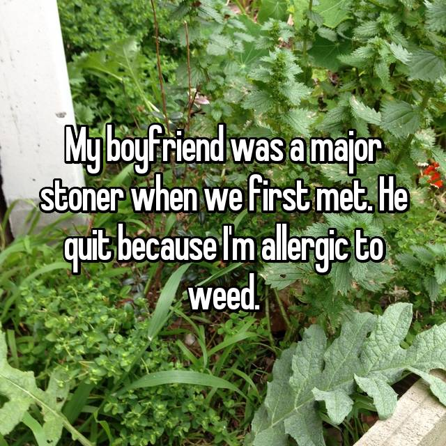 My boyfriend was a major stoner when we first met. He quit because I'm allergic to weed.