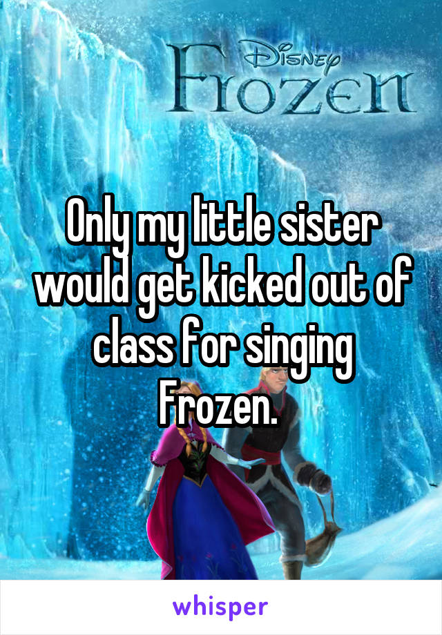 Only my little sister would get kicked out of class for singing Frozen.