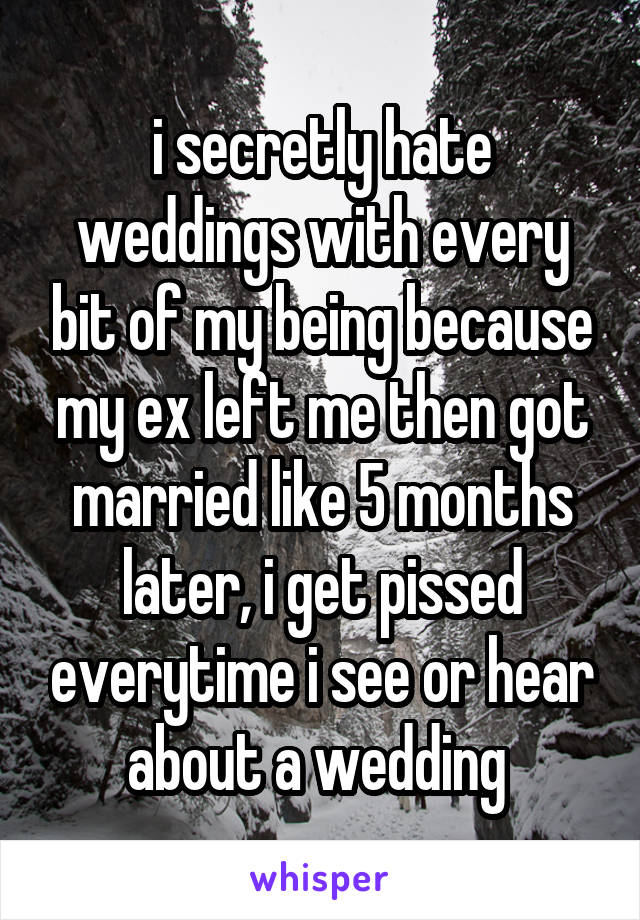 i secretly hate weddings with every bit of my being because my ex left me then got married like 5 months later, i get pissed everytime i see or hear about a wedding