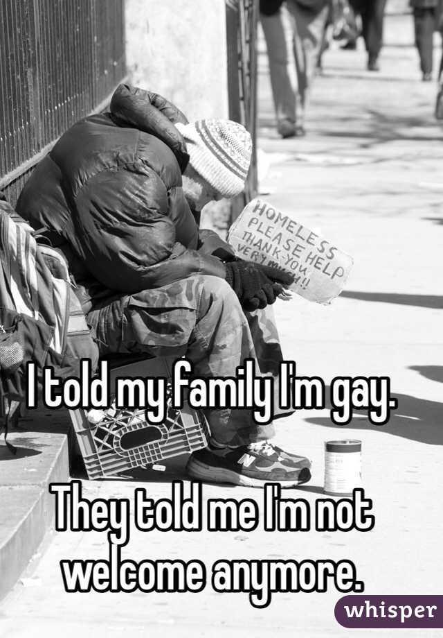 I told my family I'm gay.   They told me I'm not welcome anymore.