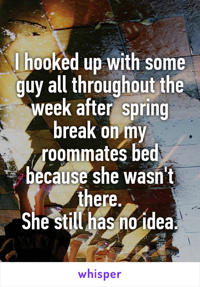 I hooked up with some guy all throughout the week after  spring break on my roommates bed because she wasn't there. She still has no idea.