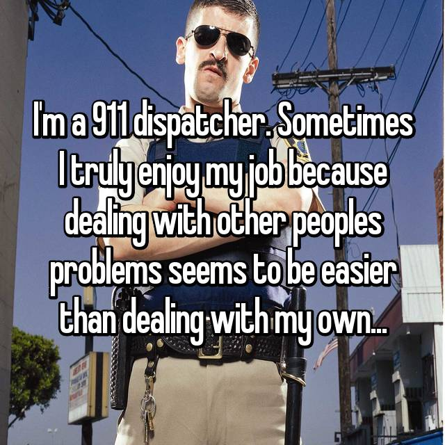 I'm a 911 dispatcher. Sometimes I truly enjoy my job because dealing with other peoples problems seems to be easier than dealing with my own...