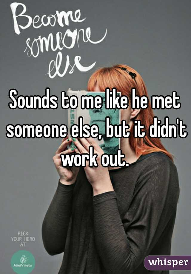 Sounds to me like he met someone else, but it didn't work out