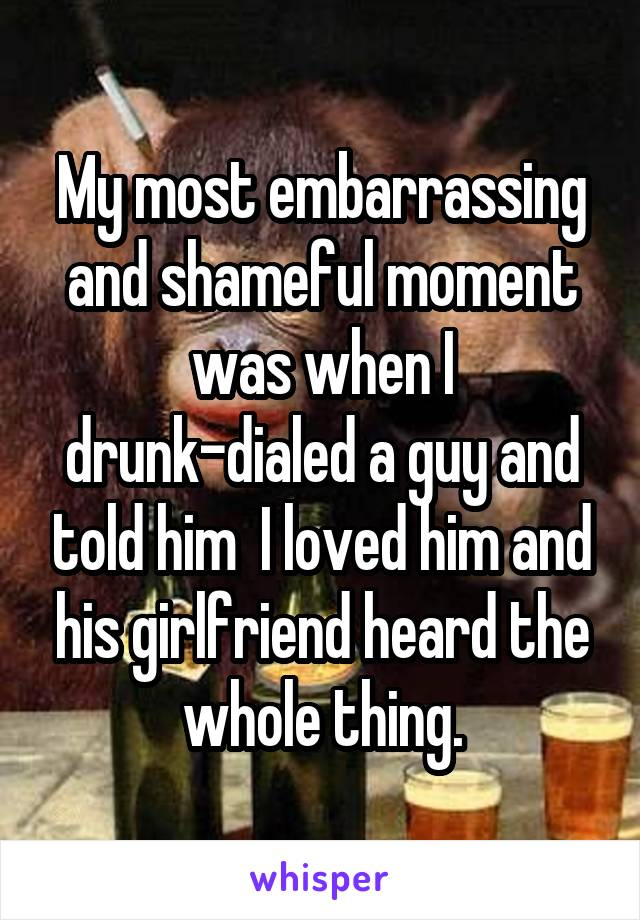 My most embarrassing and shameful moment was when I drunk-dialed a guy and told him  I loved him and his girlfriend heard the whole thing.