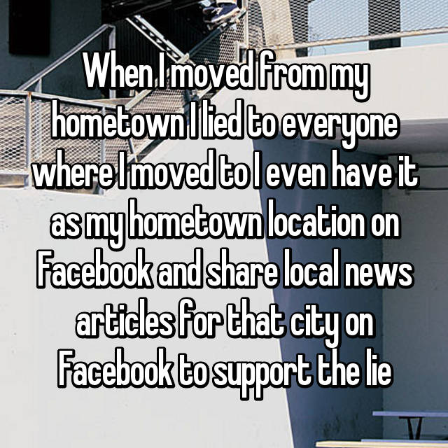 When I moved from my hometown I lied to everyone where I moved to I even have it as my hometown location on Facebook and share local news articles for that city on Facebook to support the lie