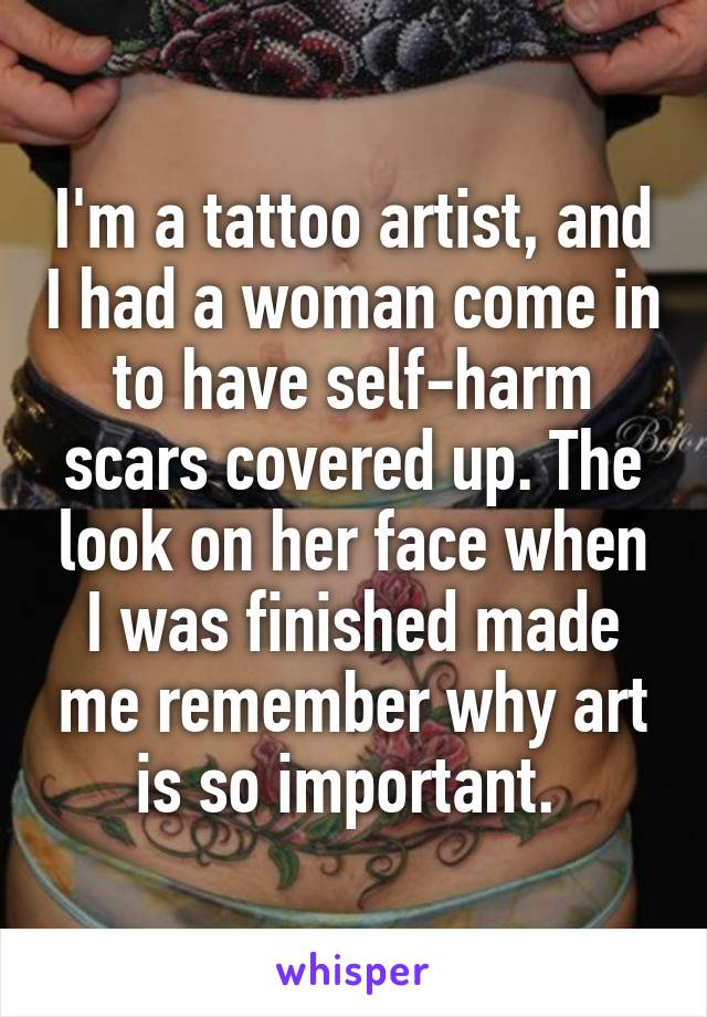 I'm a tattoo artist, and I had a woman come in to have self-harm scars covered up. The look on her face when I was finished made me remember why art is so important.