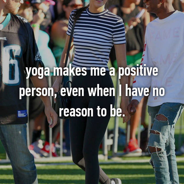 yoga makes me a positive person, even when I have no reason to be.