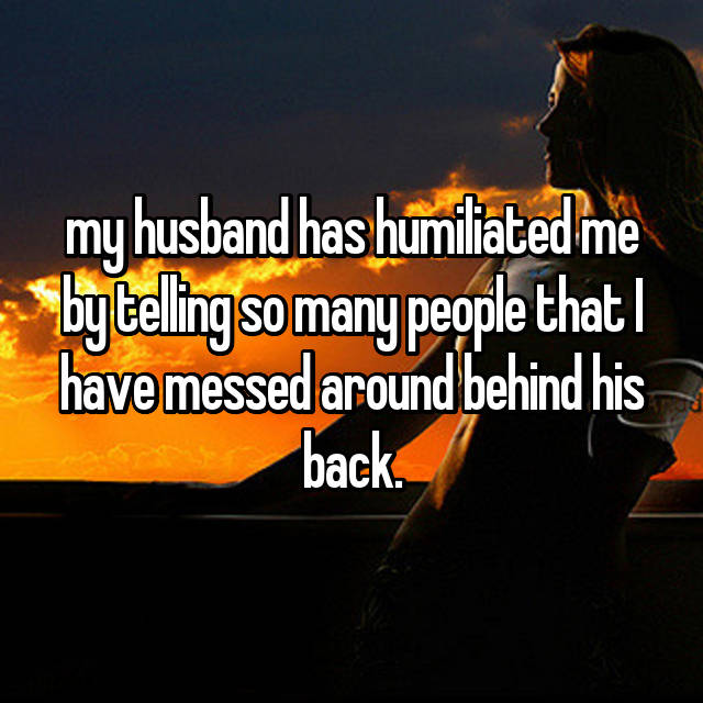 my husband has humiliated me by telling so many people that I have messed around behind his back.