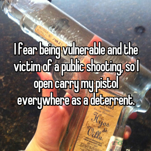 I fear being vulnerable and the victim of a public shooting, so I open carry my pistol everywhere as a deterrent.