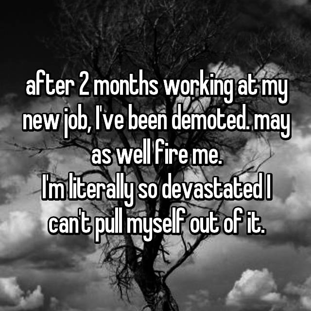 after 2 months working at my new job, I've been demoted. may as well fire me. I'm literally so devastated I can't pull myself out of it.