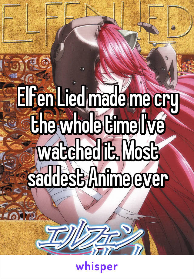 Elfen Lied made me cry the whole time I've watched it. Most saddest Anime ever