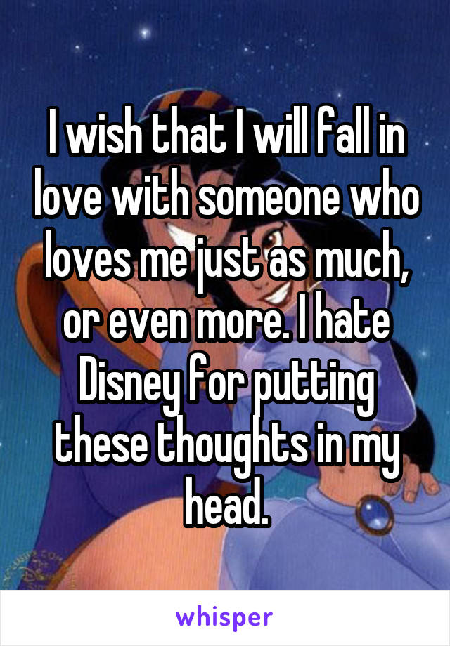 I wish that I will fall in love with someone who loves me just as much, or even more. I hate Disney for putting these thoughts in my head.
