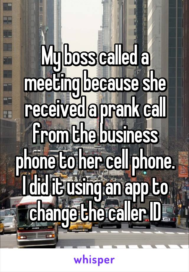 My boss called a meeting because she received a prank call from the business phone to her cell phone. I did it using an app to change the caller ID