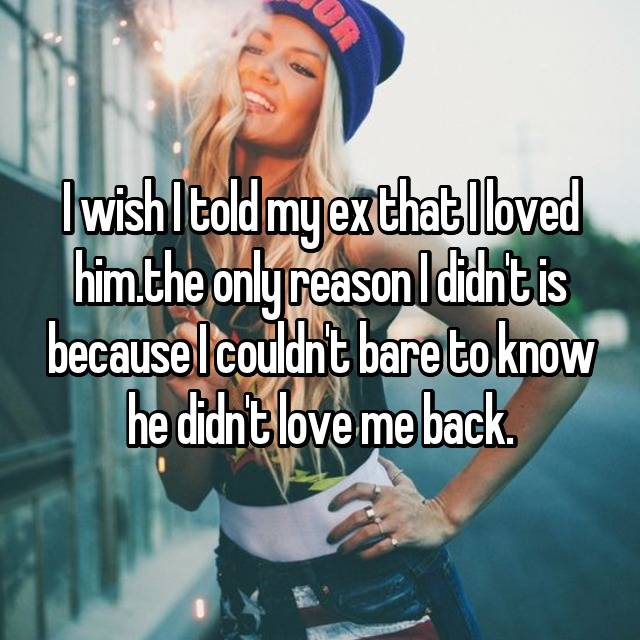 I wish I told my ex that I loved him.the only reason I didn't is because I couldn't bare to know he didn't love me back.