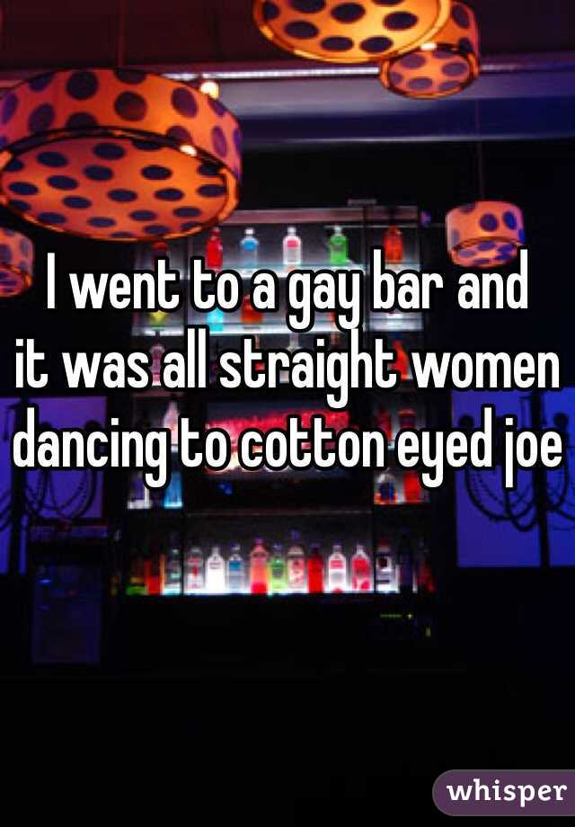 I went to a gay bar and  it was all straight women  dancing to cotton eyed joe