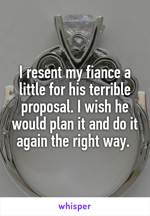 I resent my fiance a little for his terrible proposal. I wish he would plan it and do it again the right way.