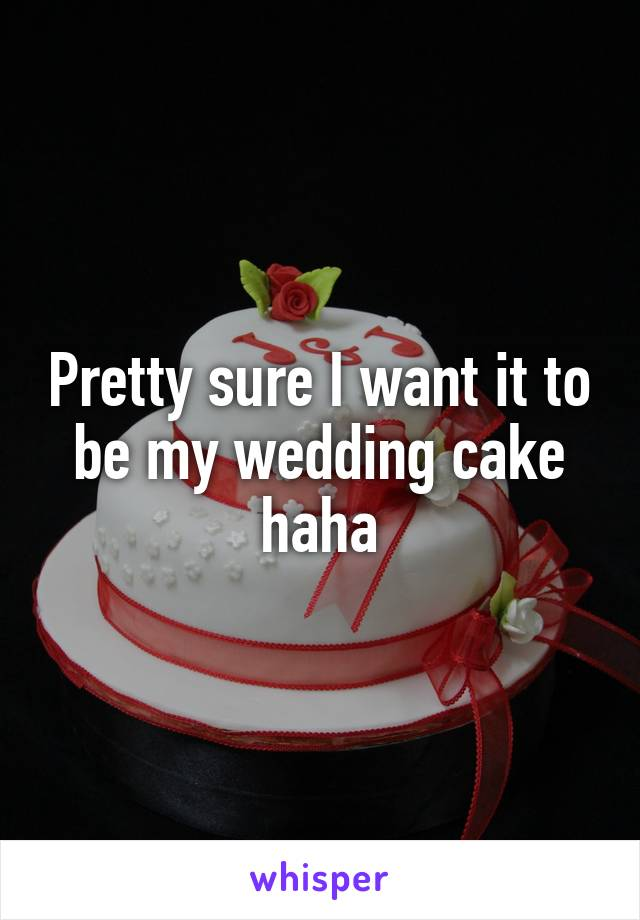 Pretty sure I want it to be my wedding cake haha