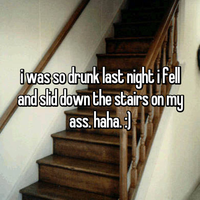 i was so drunk last night i fell and slid down the stairs on my ass. haha. :)