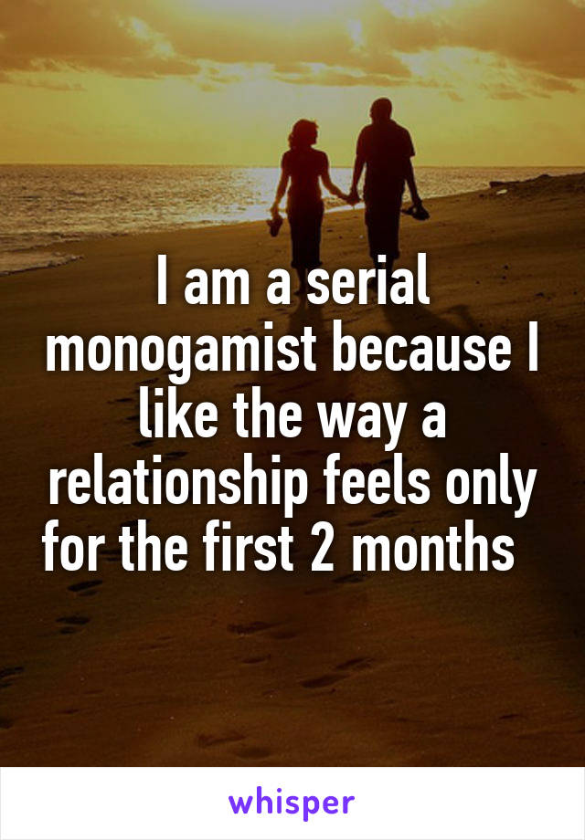 I am a serial monogamist because I like the way a relationship feels only for the first 2 months