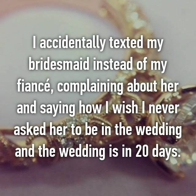 I accidentally texted my bridesmaid instead of my fiancé, complaining about her and saying how I wish I never asked her to be in the wedding and the wedding is in 20 days.