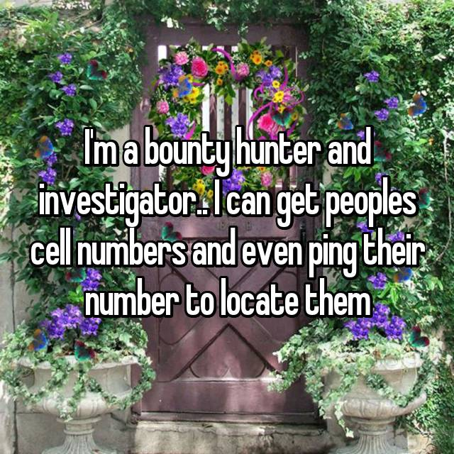 I'm a bounty hunter and investigator.. I can get peoples cell numbers and even ping their number to locate them