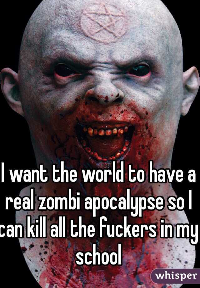 I want the world to have a real zombi apocalypse so I can kill all the fuckers in my school
