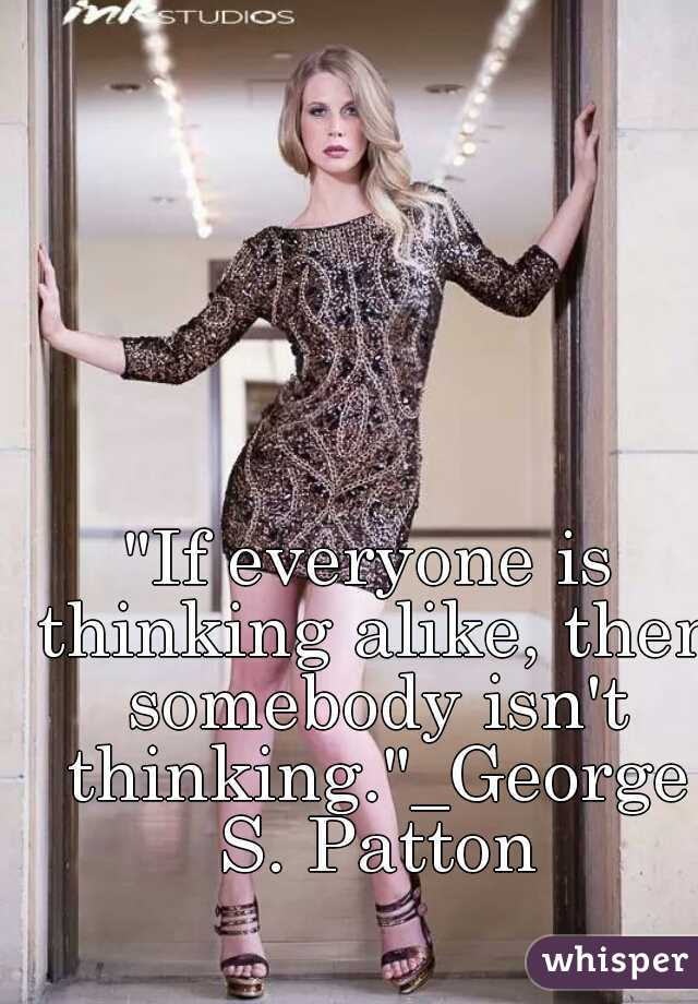 """If everyone is thinking alike, then somebody isn't thinking.""_George S. Patton"