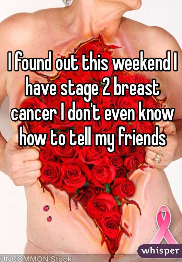 I found out this weekend I have stage 2 breast cancer I don't even know how to tell my friends
