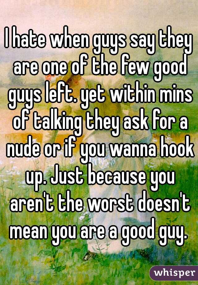 I hate when guys say they are one of the few good guys left. yet within mins of talking they ask for a nude or if you wanna hook up. Just because you aren't the worst doesn't mean you are a good guy.