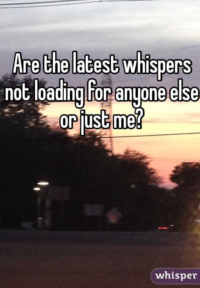 Are the latest whispers not loading for anyone else or just me?