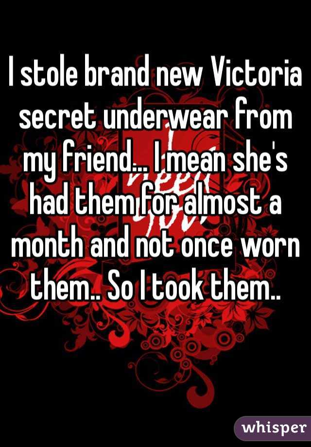 I stole brand new Victoria secret underwear from my friend... I mean she's had them for almost a month and not once worn them.. So I took them..