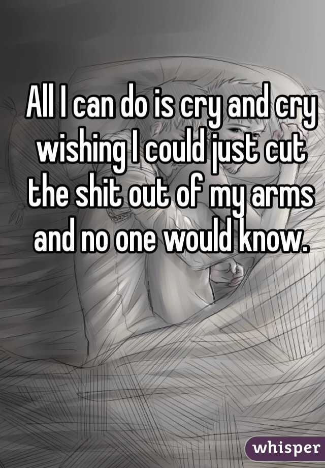 All I can do is cry and cry wishing I could just cut the shit out of my arms and no one would know.