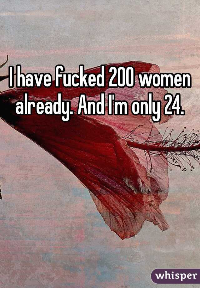 I have fucked 200 women already. And I'm only 24.