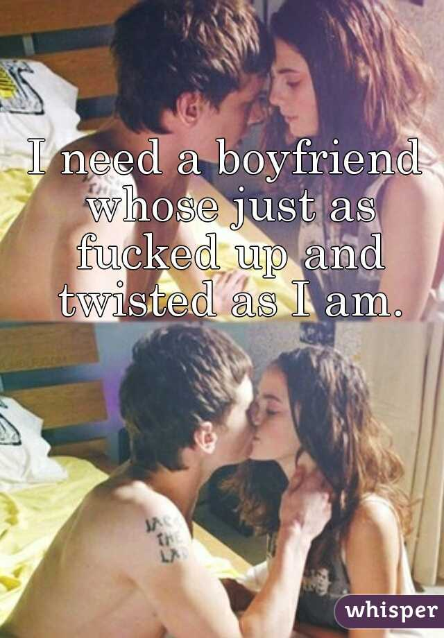 I need a boyfriend whose just as fucked up and twisted as I am.