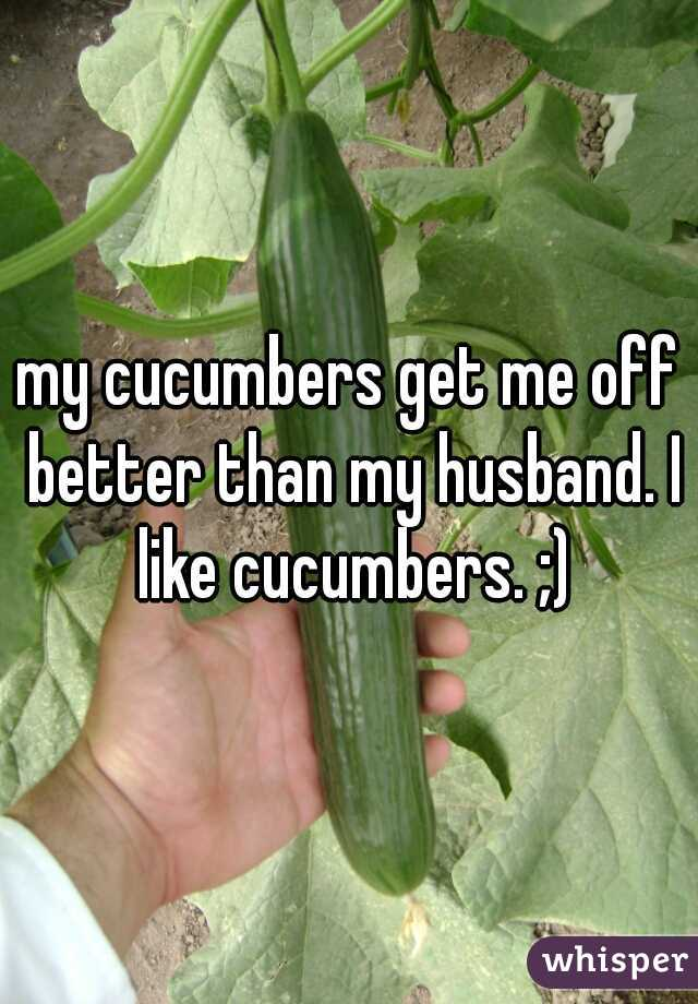 my cucumbers get me off better than my husband. I like cucumbers. ;)