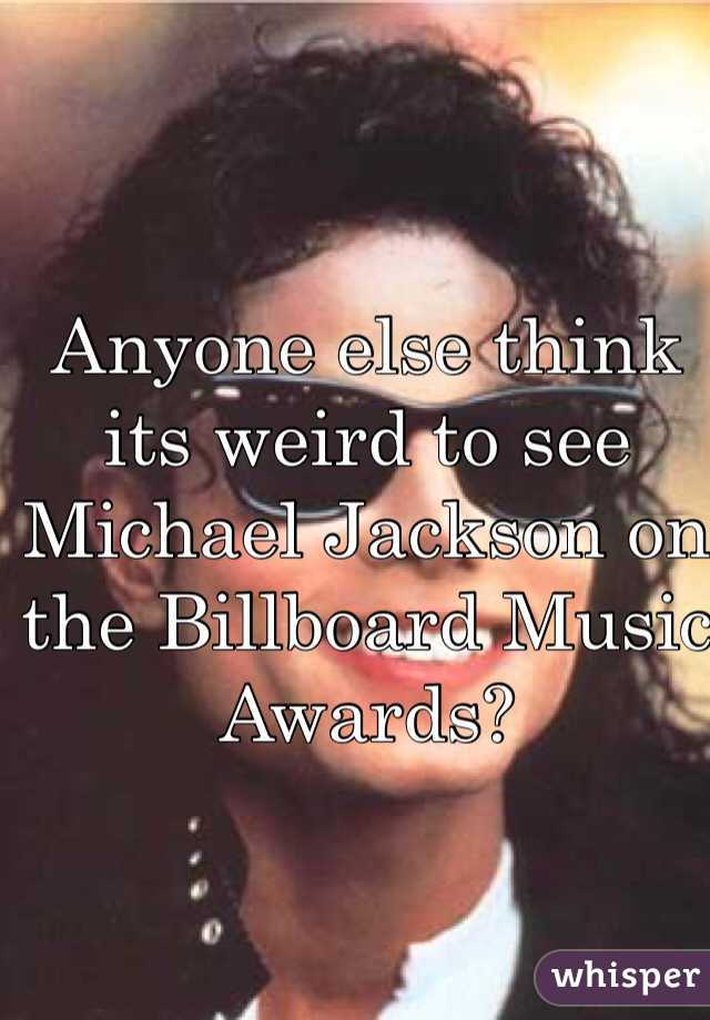 Anyone else think its weird to see Michael Jackson on the Billboard Music Awards?