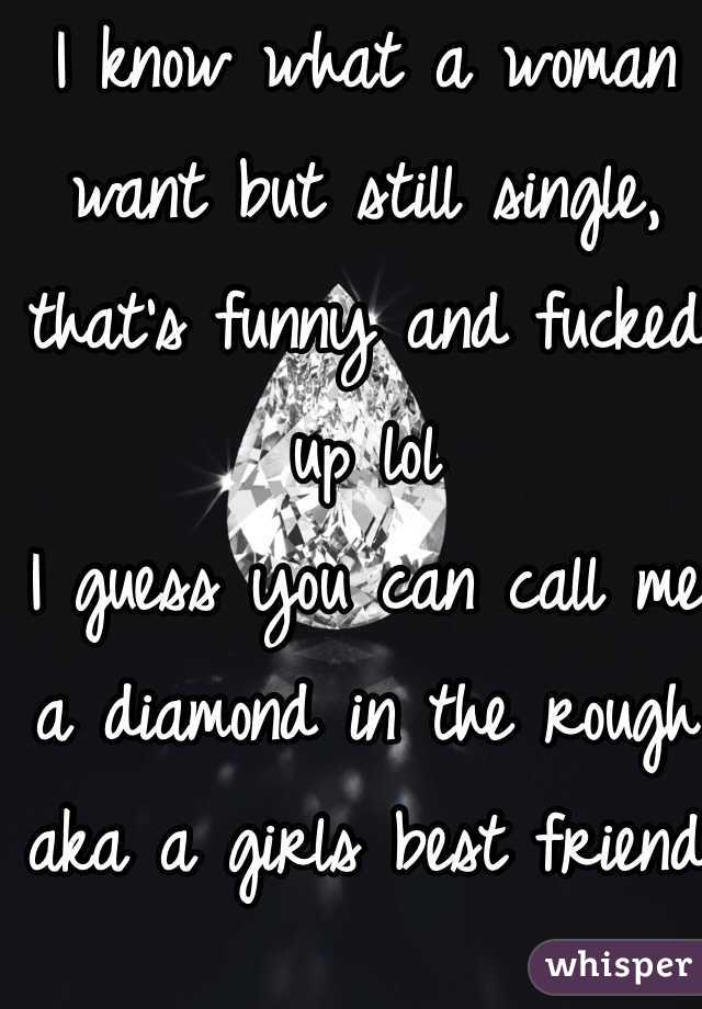 I know what a woman want but still single, that's funny and fucked up lol I guess you can call me a diamond in the rough aka a girls best friend