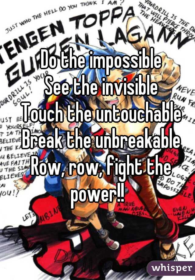 Do the impossible See the invisible Touch the untouchable Break the unbreakable Row, row, fight the power!!