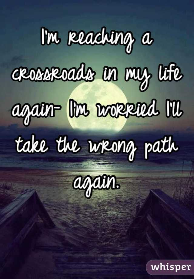 I'm reaching a crossroads in my life again- I'm worried I'll take the wrong path again.
