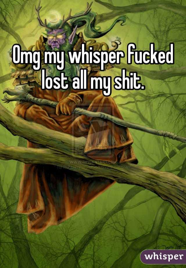 Omg my whisper fucked lost all my shit.