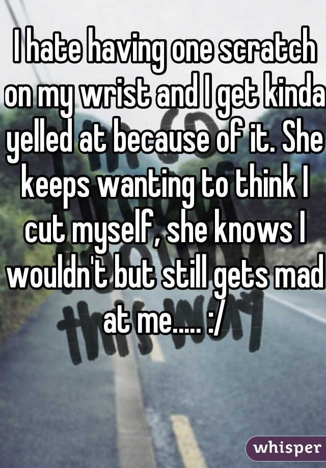 I hate having one scratch on my wrist and I get kinda yelled at because of it. She keeps wanting to think I cut myself, she knows I wouldn't but still gets mad at me..... :/
