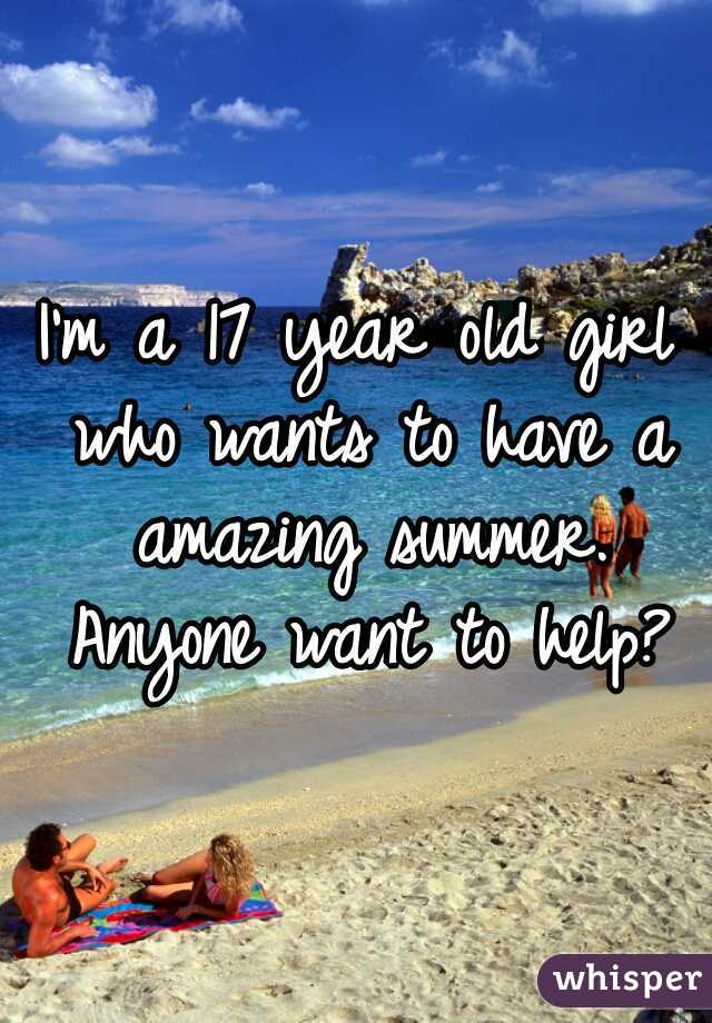 I'm a 17 year old girl who wants to have a amazing summer. Anyone want to help?